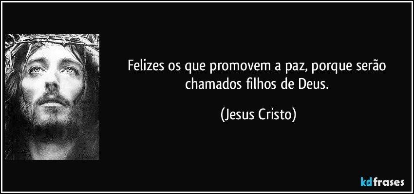 Felizes os que promovem a paz, porque serão chamados filhos de Deus. (Jesus Cristo)