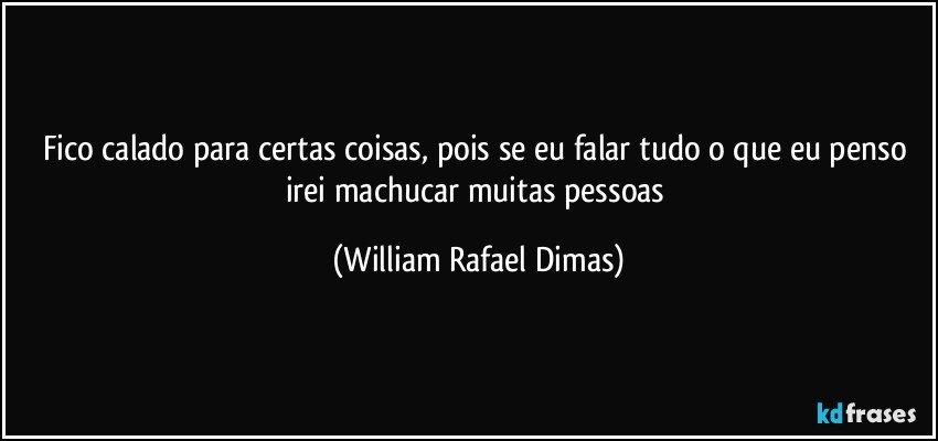 Fico calado para certas coisas, pois se eu falar tudo o que eu penso irei machucar muitas pessoas (William Rafael Dimas)