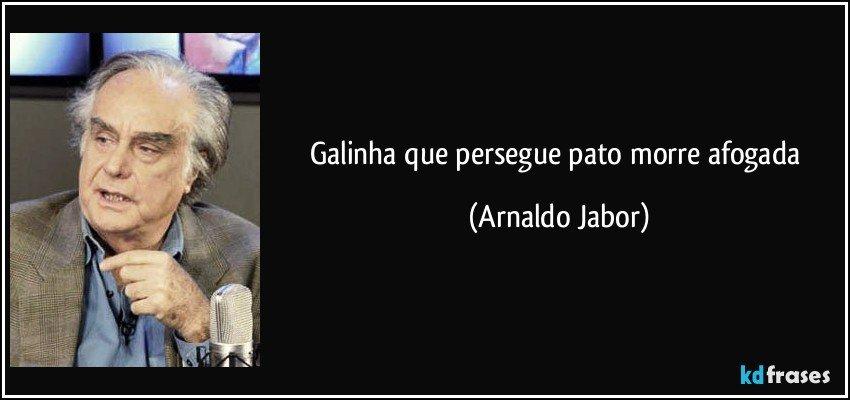 Galinha que persegue pato morre afogada (Arnaldo Jabor)