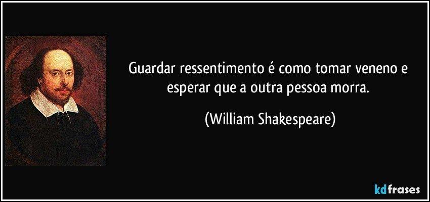 Guardar ressentimento é como tomar veneno e esperar que a outra pessoa morra. (William Shakespeare)