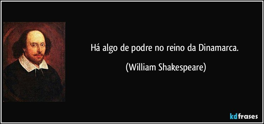 Há algo de podre no reino da Dinamarca. (William Shakespeare)