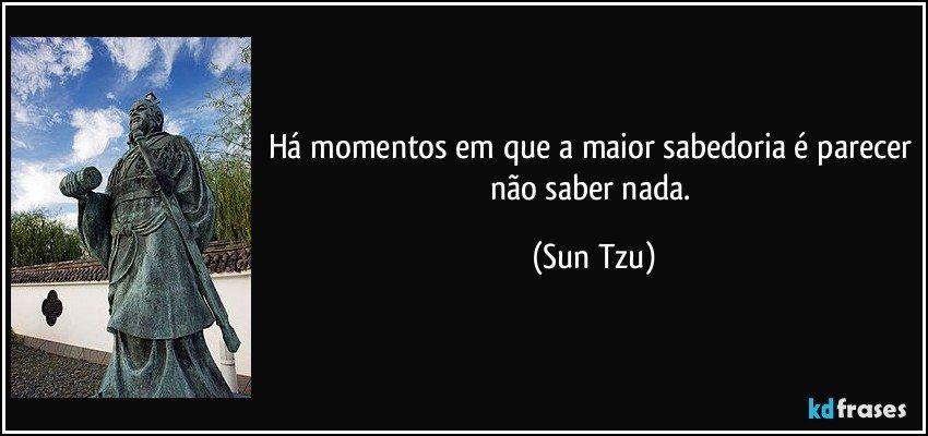 Há momentos em que a maior sabedoria é parecer não saber nada. (Sun Tzu)