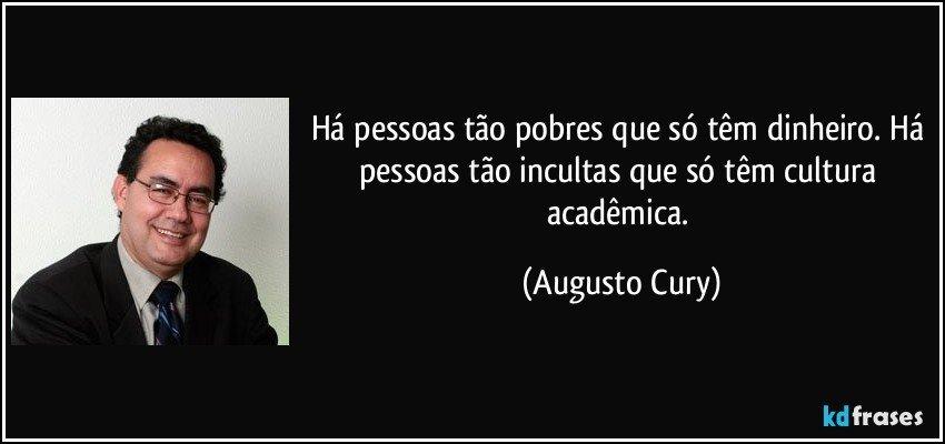 Há pessoas tão pobres que só têm dinheiro. Há pessoas tão incultas que só têm cultura acadêmica. (Augusto Cury)