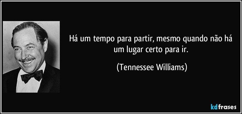Há um tempo para partir, mesmo quando não há um lugar certo para ir. (Tennessee Williams)