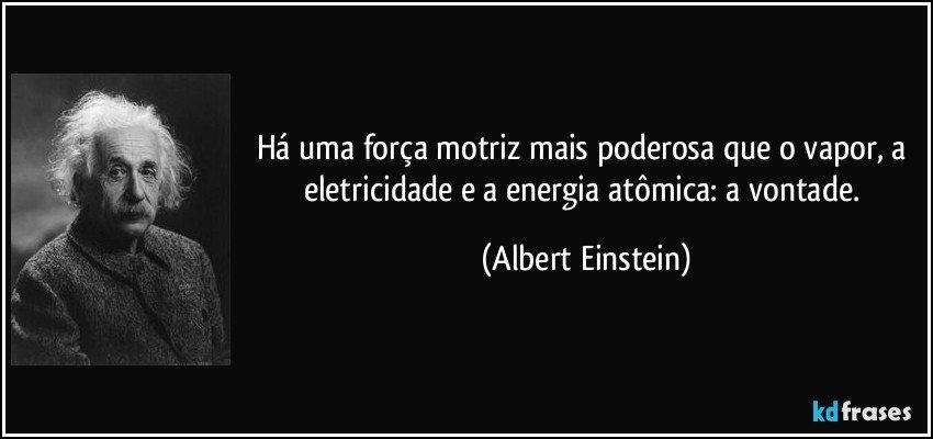 Há uma força motriz mais poderosa que o vapor, a eletricidade e a energia atômica: a vontade. (Albert Einstein)