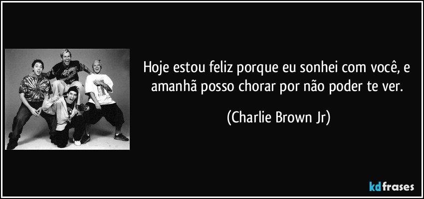 Hoje estou feliz porque eu sonhei com você, e amanhã posso chorar por não poder te ver. (Charlie Brown Jr)
