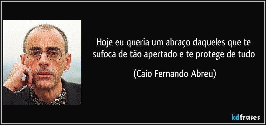 Hoje eu queria um abraço daqueles que te sufoca de tão apertado e te protege de tudo (Caio Fernando Abreu)