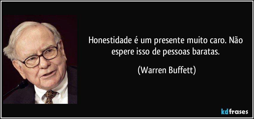 Honestidade é um presente muito caro. Não espere isso de pessoas baratas. (Warren Buffett)