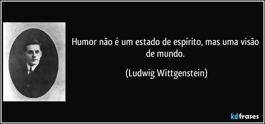 Humor não é um estado de espírito, mas uma visão de mundo. (Ludwig Wittgenstein)