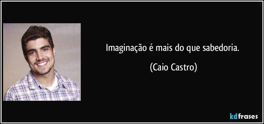 Imaginação é mais do que sabedoria. (Caio Castro)