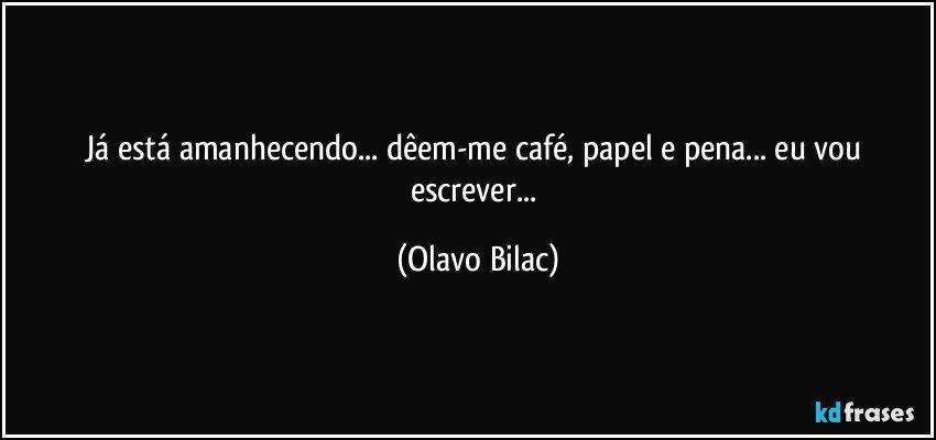 Já está amanhecendo... dêem-me café, papel e pena... eu vou escrever... (Olavo Bilac)