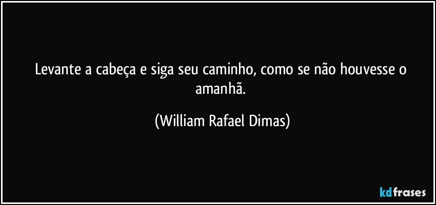 Levante a cabeça e siga seu caminho, como se não houvesse o amanhã. (William Rafael Dimas)