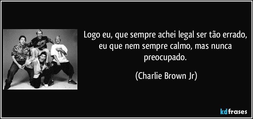 Logo eu, que sempre achei legal ser tão errado, eu que nem sempre calmo, mas nunca preocupado. (Charlie Brown Jr)