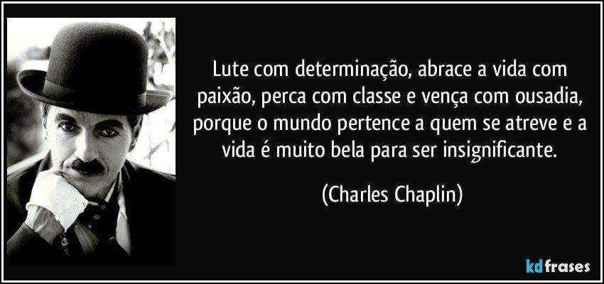 Lute com determinação, abrace a vida com paixão, perca com classe e vença com ousadia, porque o mundo pertence a quem se atreve e a vida é muito bela para ser insignificante. (Charles Chaplin)