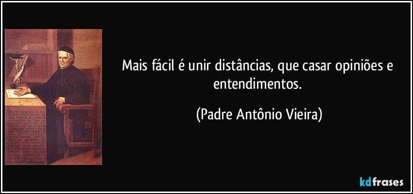 Mais fácil é unir distâncias, que casar opiniões e entendimentos. (Padre Antônio Vieira)