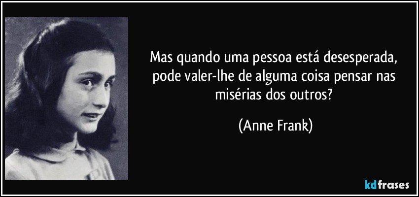 Mas quando uma pessoa está desesperada, pode valer-lhe de alguma coisa pensar nas misérias dos outros? (Anne Frank)