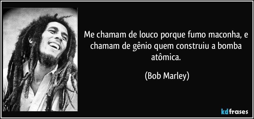 Me chamam de louco porque fumo maconha, e chamam de gênio quem construiu a bomba atômica. (Bob Marley)