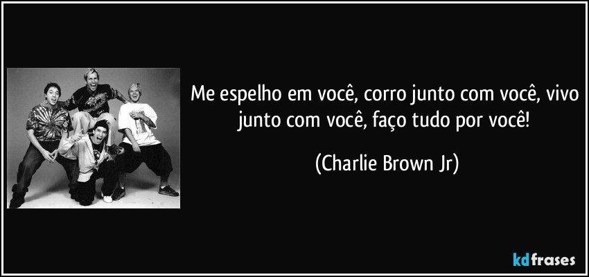 Me espelho em você, corro junto com você, vivo junto com você, faço tudo por você! (Charlie Brown Jr)