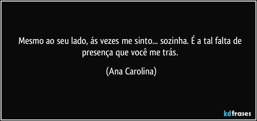 Mesmo ao seu lado, ás vezes me sinto... sozinha. É a tal falta de presença que você me trás. (Ana Carolina)