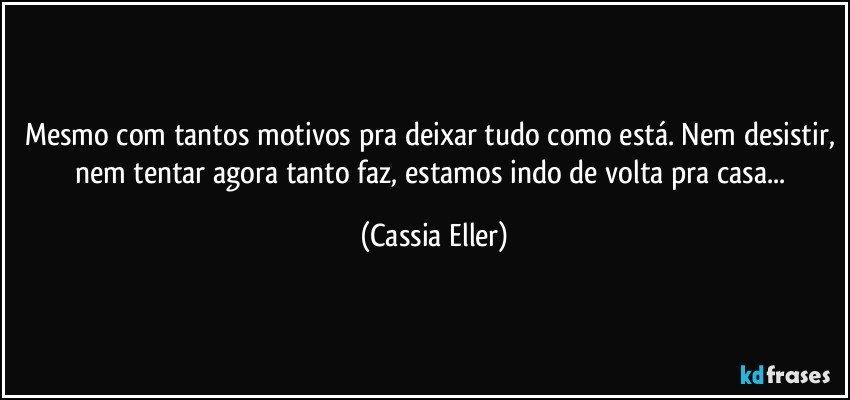 Mesmo com tantos motivos pra deixar tudo como está. Nem desistir, nem tentar agora tanto faz, estamos indo de volta pra casa... (Cassia Eller)