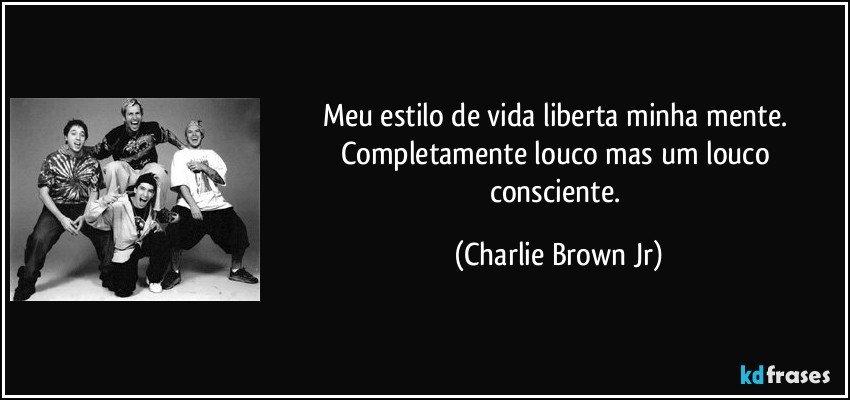 Meu estilo de vida liberta minha mente. Completamente louco mas um louco consciente. (Charlie Brown Jr)