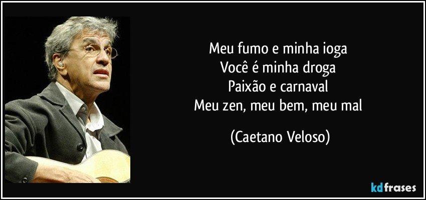 Meu fumo e minha ioga  Você é minha droga  Paixão e carnaval  Meu zen, meu bem, meu mal (Caetano Veloso)