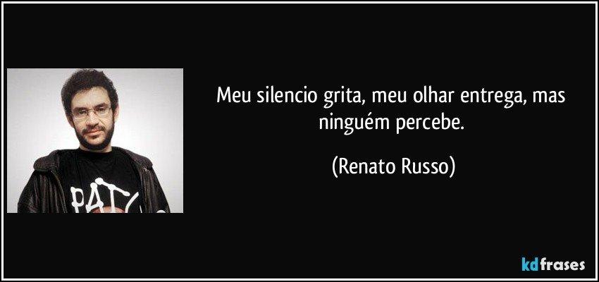Meu silencio grita, meu olhar entrega, mas ninguém percebe. (Renato Russo)