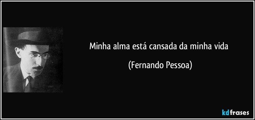 Minha alma está cansada da minha vida (Fernando Pessoa)