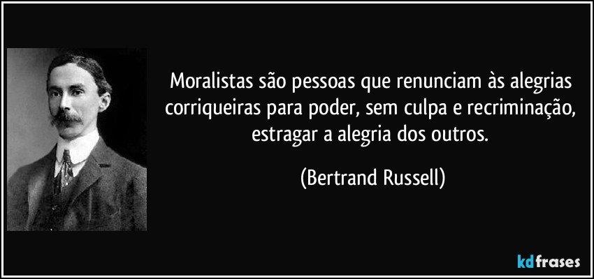 Moralistas são pessoas que renunciam às alegrias corriqueiras para poder, sem culpa e recriminação, estragar a alegria dos outros. (Bertrand Russell)