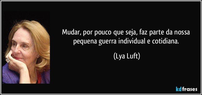 Mudar, por pouco que seja, faz parte da nossa pequena guerra individual e cotidiana. (Lya Luft)