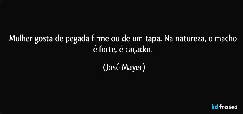 Mulher gosta de pegada firme ou de um tapa. Na natureza, o macho é forte, é caçador. (José Mayer)