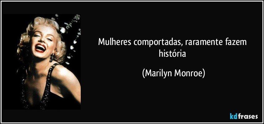 Mulheres comportadas, raramente fazem história (Marilyn Monroe)