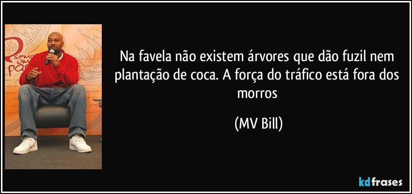 Na favela não existem árvores que dão fuzil nem plantação de coca. A força do tráfico está fora dos morros (MV Bill)