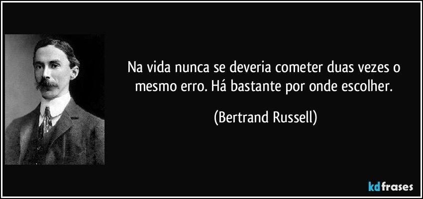 Na vida nunca se deveria cometer duas vezes o mesmo erro. Há bastante por onde escolher. (Bertrand Russell)