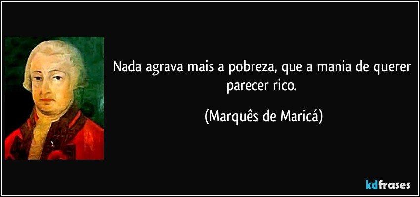 Nada agrava mais a pobreza, que a mania de querer parecer rico. (Marquês de Maricá)