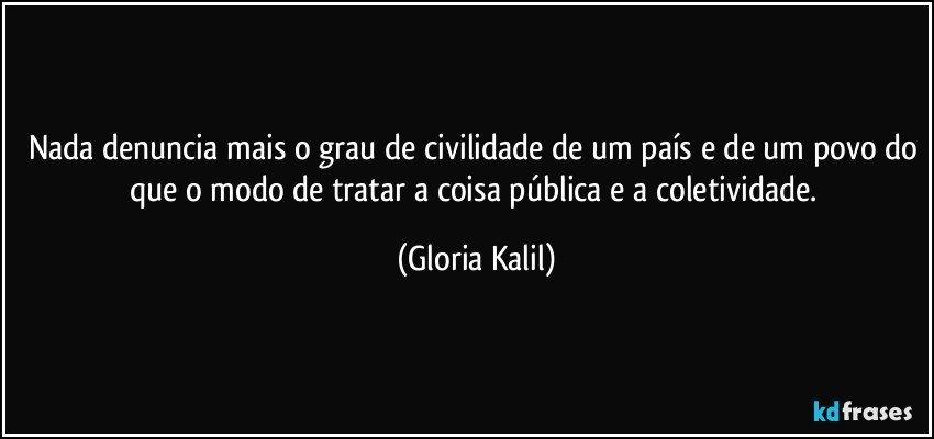 Nada denuncia mais o grau de civilidade de um país e de um povo do que o modo de tratar a coisa pública e a coletividade. (Gloria Kalil)
