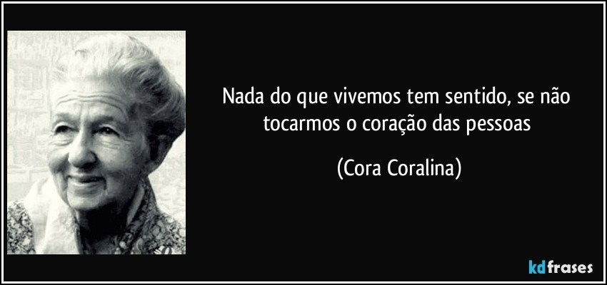 Nada do que vivemos tem sentido, se não tocarmos o coração das pessoas (Cora Coralina)