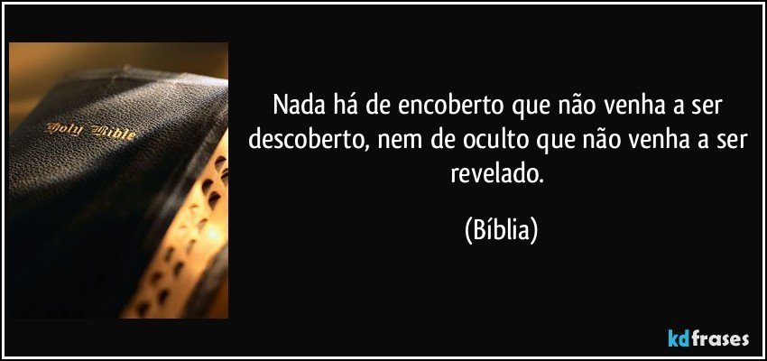 Nada há de encoberto que não venha a ser descoberto, nem de oculto que não venha a ser revelado. (Bíblia)