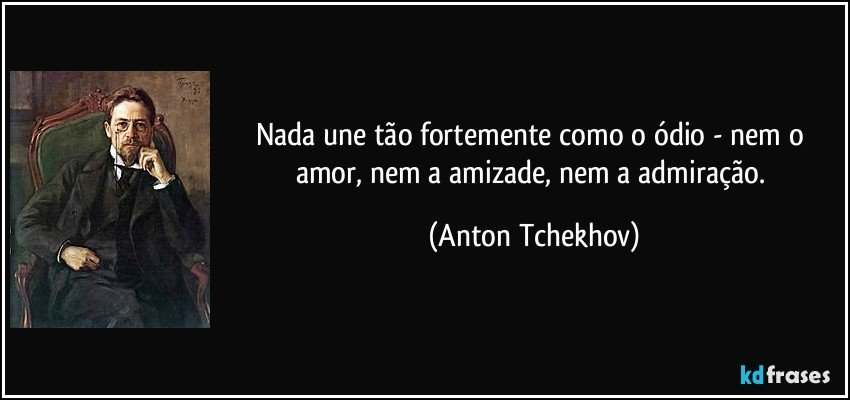 Nada une tão fortemente como o ódio - nem o amor, nem a amizade, nem a admiração. (Anton Tchekhov)