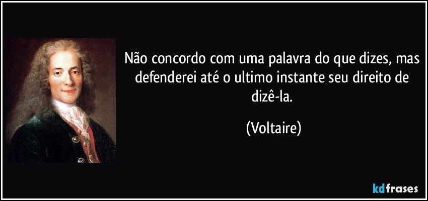 Não concordo com uma palavra do que dizes, mas defenderei até o ultimo instante seu direito de dizê-la. (Voltaire)