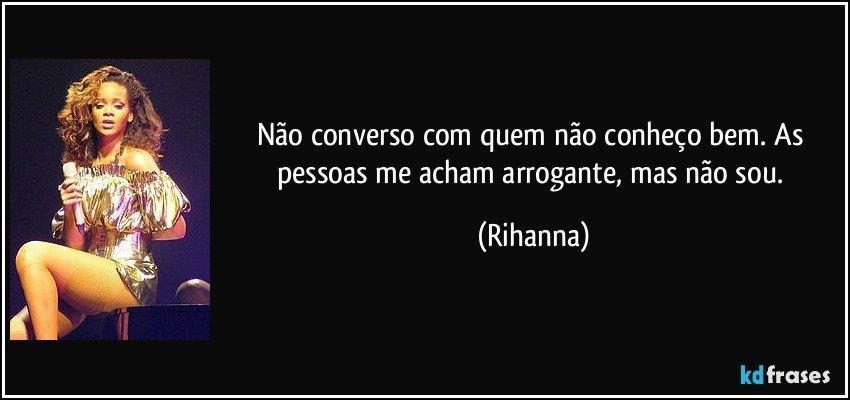 Não converso com quem não conheço bem. As pessoas me acham arrogante, mas não sou. (Rihanna)