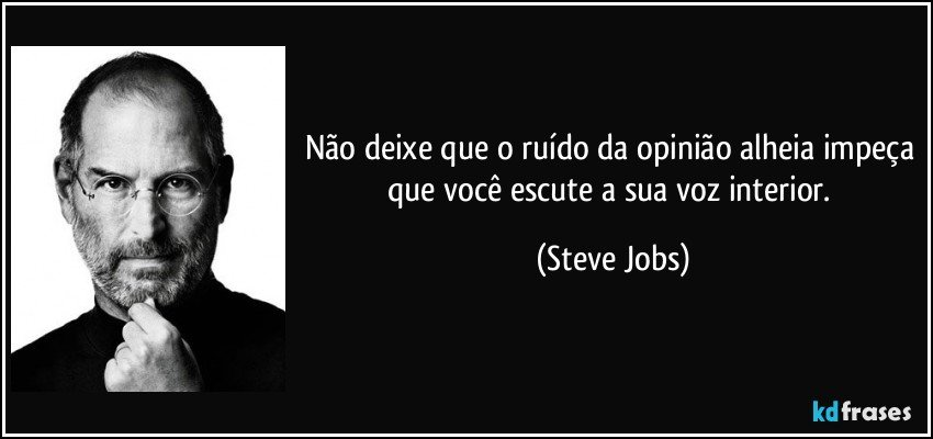Não deixe que o ruído da opinião alheia impeça que você escute a sua voz interior. (Steve Jobs)
