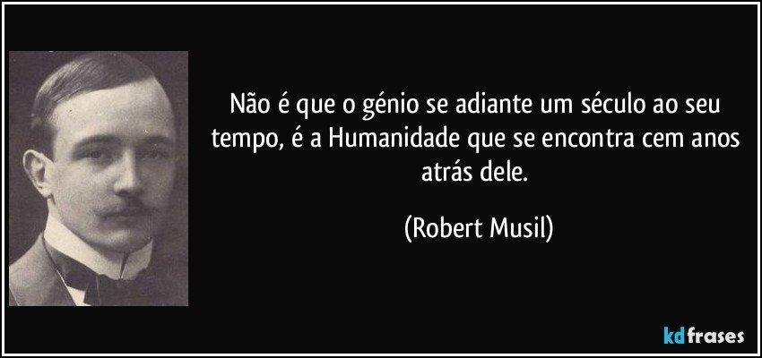 Não é que o génio se adiante um século ao seu tempo, é a Humanidade que se encontra cem anos atrás dele. (Robert Musil)