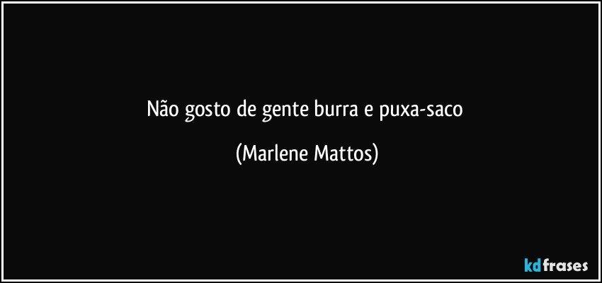 Não gosto de gente burra e puxa-saco (Marlene Mattos)