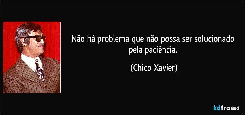 ... que não possa ser solucionado pela paciência. (Chico Xavier