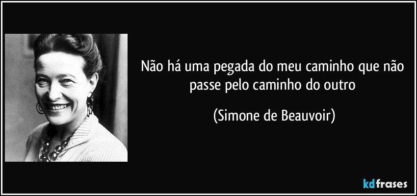 Não há uma pegada do meu caminho que não passe pelo caminho do outro (Simone de Beauvoir)