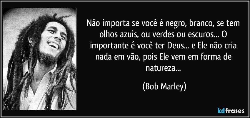 Não importa se você é negro, branco, se tem olhos azuis, ou verdes ou escuros... O importante é você ter Deus... e Ele não cria nada em vão, pois Ele vem em forma de natureza... (Bob Marley)