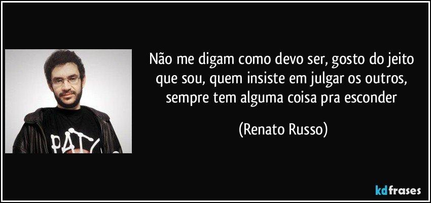 Não me digam como devo ser, gosto do jeito que sou, quem insiste em julgar os outros, sempre tem alguma coisa pra esconder (Renato Russo)