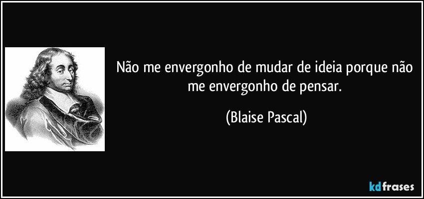 Não me envergonho de mudar de ideia porque não me envergonho de pensar. (Blaise Pascal)