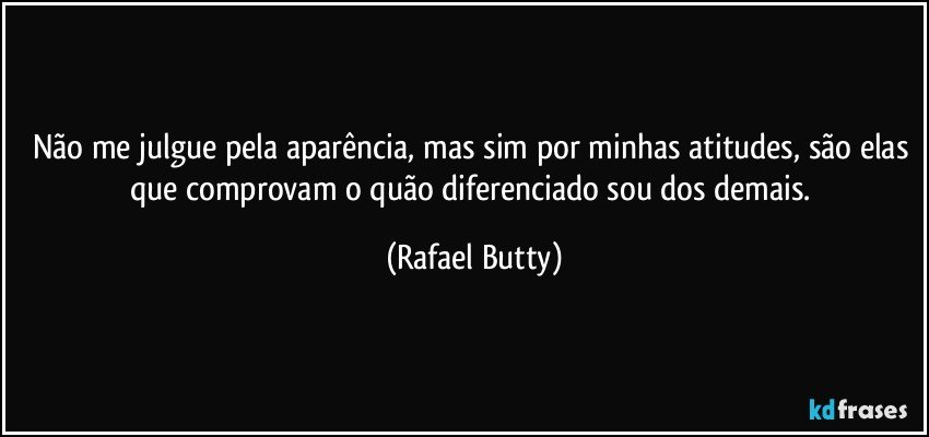 Não me julgue pela aparência, mas sim por minhas atitudes, são elas que comprovam o quão diferenciado sou dos demais. (Rafael Butty)